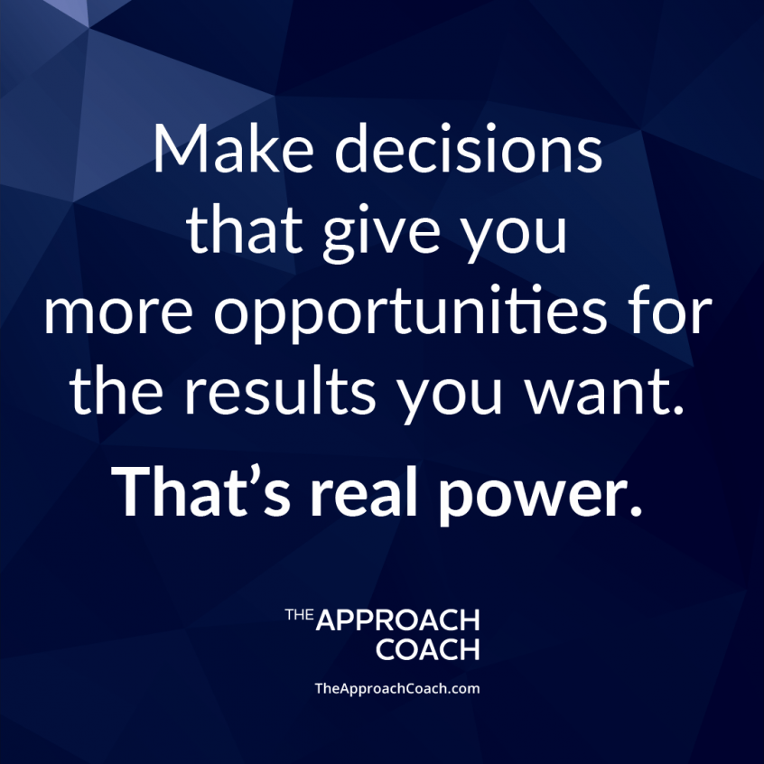 Make decisions that give you more opportunities for the results you want. That's real power. | The Approach Coach.com